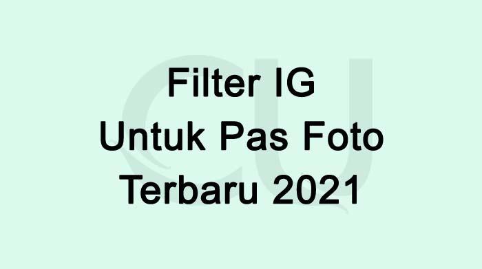 Filter IG Untuk Pas Foto Yang Lagi Viral Terbaru 2021